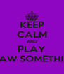 KEEP CALM AND PLAY DRAW SOMETHING - Personalised Poster A4 size