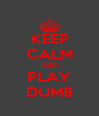 KEEP CALM AND PLAY DUMB - Personalised Poster A4 size
