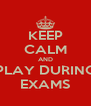 KEEP CALM AND PLAY DURING EXAMS - Personalised Poster A4 size