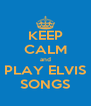 KEEP CALM and PLAY ELVIS SONGS - Personalised Poster A4 size
