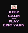 KEEP CALM AND PLAY EPIC YARN - Personalised Poster A4 size