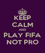 KEEP CALM AND PLAY FIFA NOT PRO - Personalised Poster A4 size