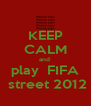 KEEP CALM and  play  FIFA  street 2012 - Personalised Poster A4 size