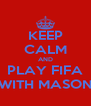 KEEP CALM AND PLAY FIFA WITH MASON - Personalised Poster A4 size