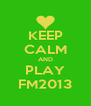 KEEP CALM AND PLAY FM2013 - Personalised Poster A4 size