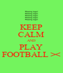 KEEP CALM AND PLAY FOOTBALL >< - Personalised Poster A4 size
