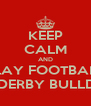 KEEP CALM AND PLAY FOOTBALL FOR DERBY BULLDOGS - Personalised Poster A4 size