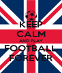 KEEP CALM AND PLAY FOOTBALL FOREVER - Personalised Poster A4 size