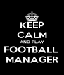 KEEP CALM AND PLAY FOOTBALL  MANAGER - Personalised Poster A4 size