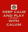 KEEP CALM AND PLAY FOOTBALL WITH CALUM - Personalised Poster A4 size