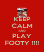 KEEP CALM AND PLAY FOOTY !!!! - Personalised Poster A4 size