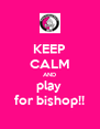 KEEP CALM AND play  for bishop!! - Personalised Poster A4 size
