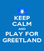 KEEP CALM AND PLAY FOR GREETLAND - Personalised Poster A4 size
