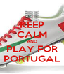 KEEP CALM AND PLAY FOR PORTUGAL - Personalised Poster A4 size
