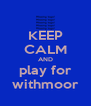 KEEP CALM AND play for withmoor - Personalised Poster A4 size