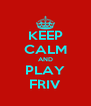 KEEP CALM AND PLAY FRIV - Personalised Poster A4 size