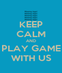 KEEP CALM AND PLAY GAME WITH US - Personalised Poster A4 size