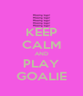 KEEP CALM AND PLAY GOALIE - Personalised Poster A4 size