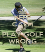 KEEP CALM AND PLAY GOLF WRONG - Personalised Poster A4 size