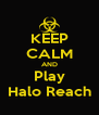 KEEP CALM AND Play Halo Reach - Personalised Poster A4 size
