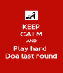 KEEP CALM AND Play hard  Doa last round - Personalised Poster A4 size