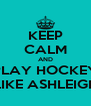KEEP CALM AND PLAY HOCKEY LIKE ASHLEIGH - Personalised Poster A4 size