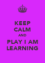 KEEP CALM AND PLAY I AM LEARNING - Personalised Poster A4 size