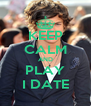 KEEP CALM AND PLAY I DATE - Personalised Poster A4 size