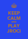 KEEP CALM AND PLAY JROCI - Personalised Poster A4 size