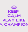 KEEP  CALM AND PLAY LIKE A CHAMPION - Personalised Poster A4 size