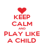 KEEP CALM AND PLAY LIKE A CHILD - Personalised Poster A4 size