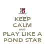 KEEP CALM AND PLAY LIKE A POND STAR - Personalised Poster A4 size