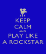 KEEP CALM AND PLAY LIKE A ROCKSTAR - Personalised Poster A4 size