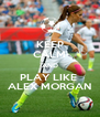 KEEP CALM AND PLAY LIKE  ALEX MORGAN - Personalised Poster A4 size