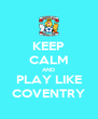 KEEP CALM AND PLAY LIKE COVENTRY - Personalised Poster A4 size