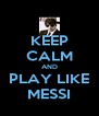 KEEP CALM AND PLAY LIKE MESSI - Personalised Poster A4 size