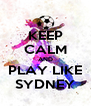 KEEP CALM AND PLAY LIKE SYDNEY - Personalised Poster A4 size