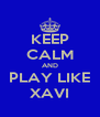 KEEP CALM AND PLAY LIKE XAVI - Personalised Poster A4 size