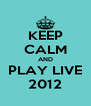 KEEP CALM AND PLAY LIVE 2012 - Personalised Poster A4 size