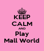 KEEP CALM AND Play Mall World - Personalised Poster A4 size