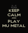 KEEP CALM AND PLAY MU METAL - Personalised Poster A4 size