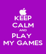 KEEP CALM AND PLAY  MY GAMES - Personalised Poster A4 size