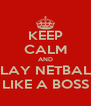 KEEP CALM AND PLAY NETBALL LIKE A BOSS - Personalised Poster A4 size