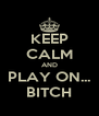 KEEP CALM AND PLAY ON... BITCH - Personalised Poster A4 size