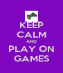 KEEP CALM AND PLAY ON GAMES - Personalised Poster A4 size