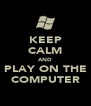 KEEP CALM AND PLAY ON THE COMPUTER - Personalised Poster A4 size