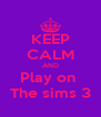 KEEP CALM AND Play on  The sims 3 - Personalised Poster A4 size