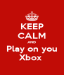 KEEP CALM AND Play on you Xbox  - Personalised Poster A4 size