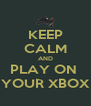 KEEP CALM AND PLAY ON  YOUR XBOX - Personalised Poster A4 size