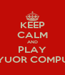 KEEP CALM AND PLAY ON YUOR COMPUTER - Personalised Poster A4 size